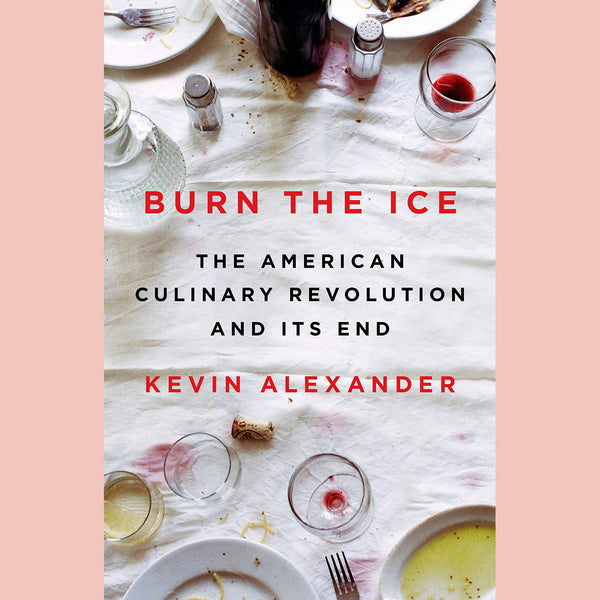 Burn the Ice: The American Culinary Revolution and Its End (Kevin Alexander)