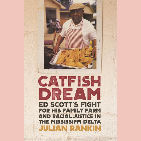 Catfish Dream: Ed Scott's Fight for His Family Farm and Racial Justice in the Mississippi Delta (Julian Rankin)