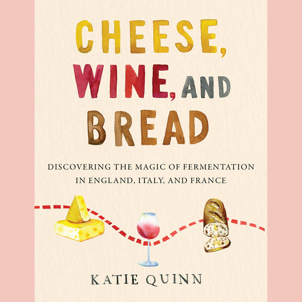 Preorder: Cheese, Wine, and Bread: Discovering the Magic of Fermentation in England, Italy, and France (Katie Quinn)