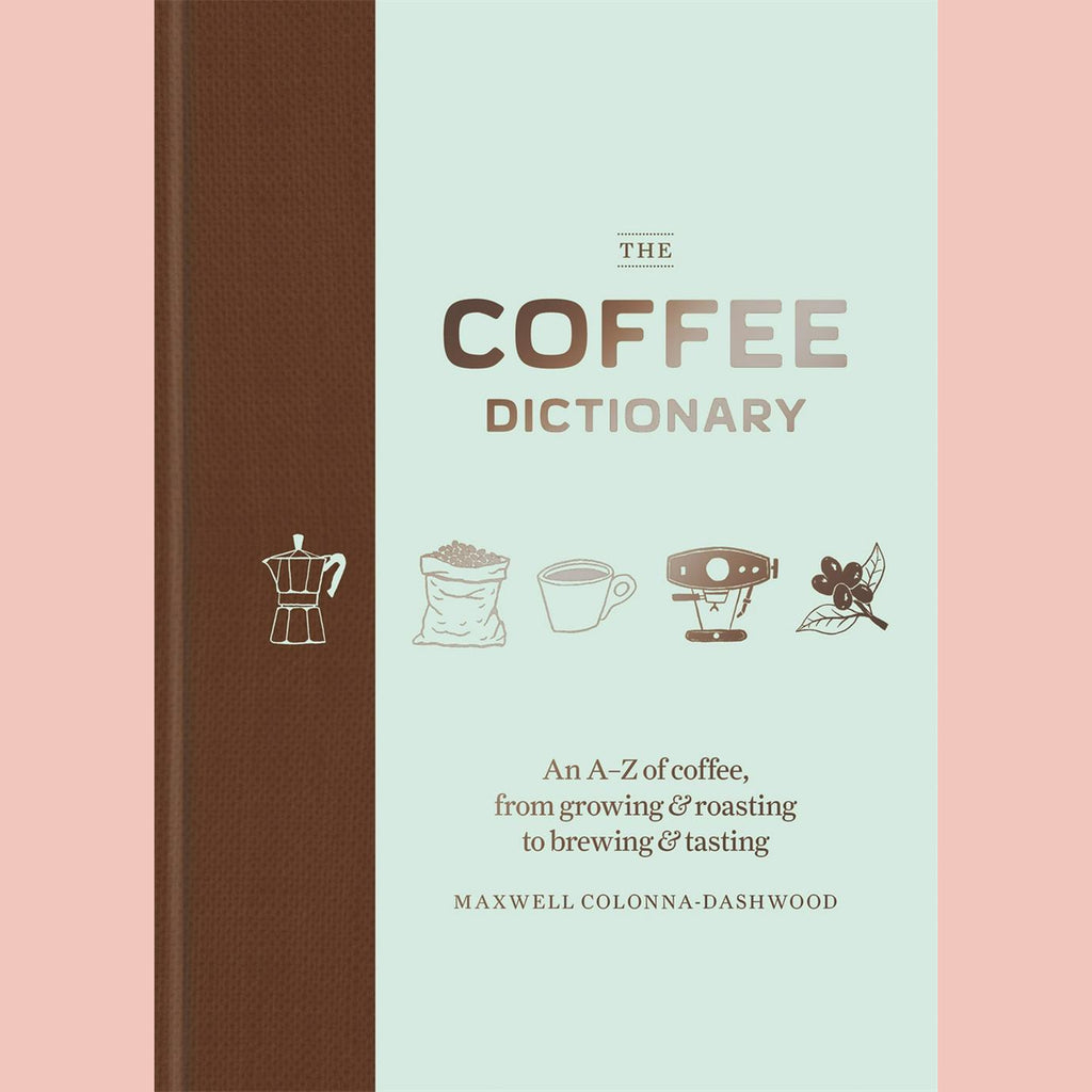 The Coffee Dictionary: An A-Z of coffee, from growing & roasting to brewing & tasting (Maxwell Colonna-Dashwood)