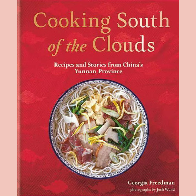 Cooking South of the Clouds: Recipes and Stories from China's Yunnan Province (Georgia Freedman)