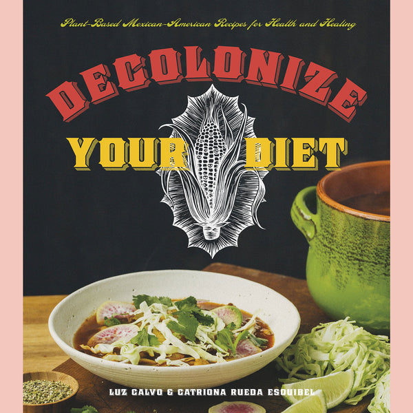Decolonize Your Diet: Plant-Based Mexican-American Recipes for Health and Healing (Luz Calvo , Catriona Rueda Esquibel)