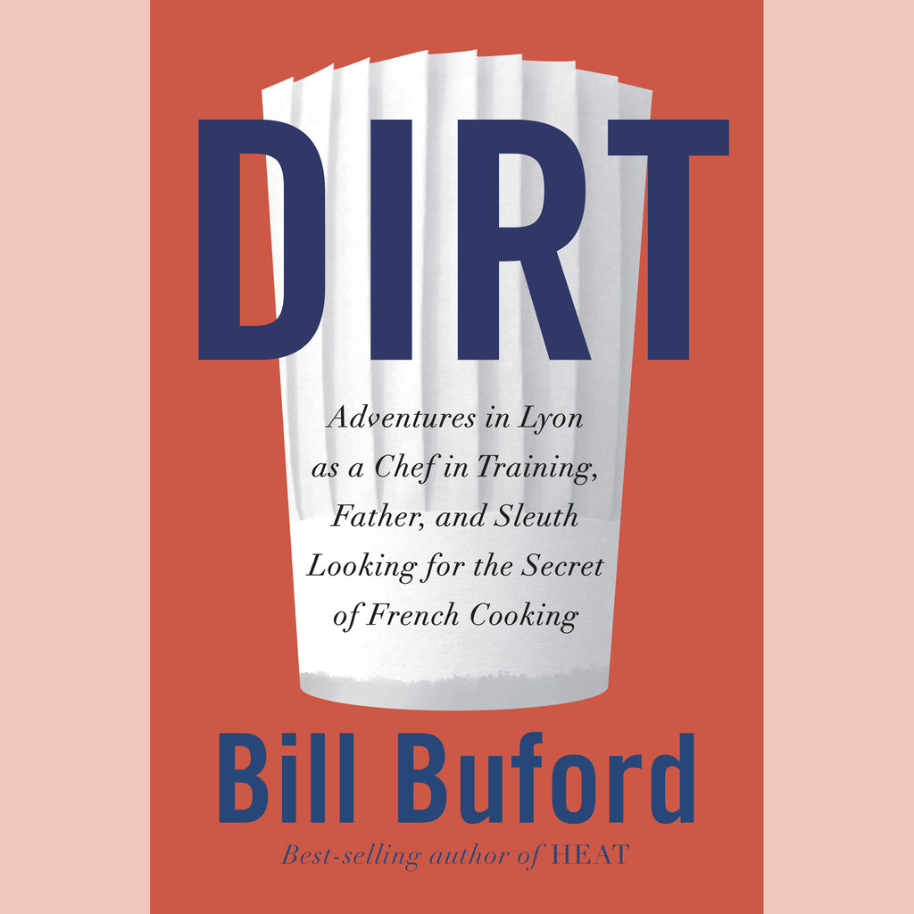 Dirt: Adventures in Lyon as a Chef in Training, Father, and Sleuth Looking for the Secret of French Cooking (Bill Buford)