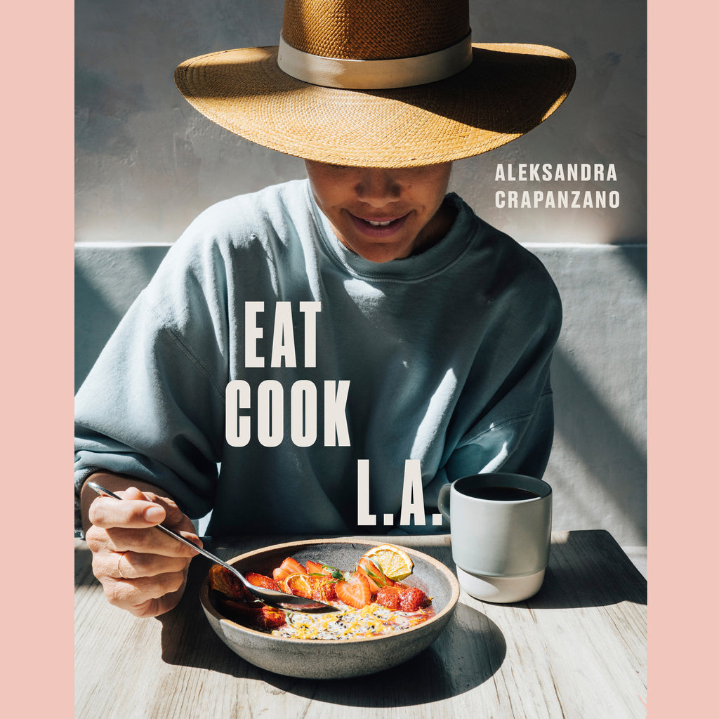 EAT. COOK. L.A.: Recipes from the City of Angels (Aleksandra Crapanzano)
