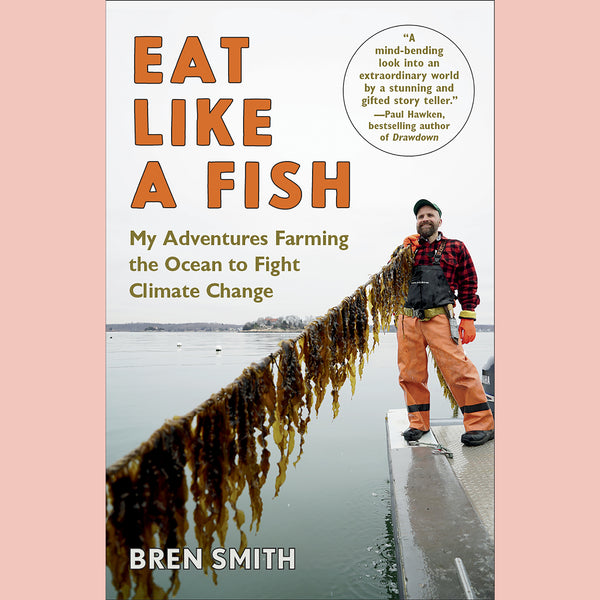 Eat Like a Fish: My Adventures Farming the Ocean to Fight Climate Change (Bren Smith)