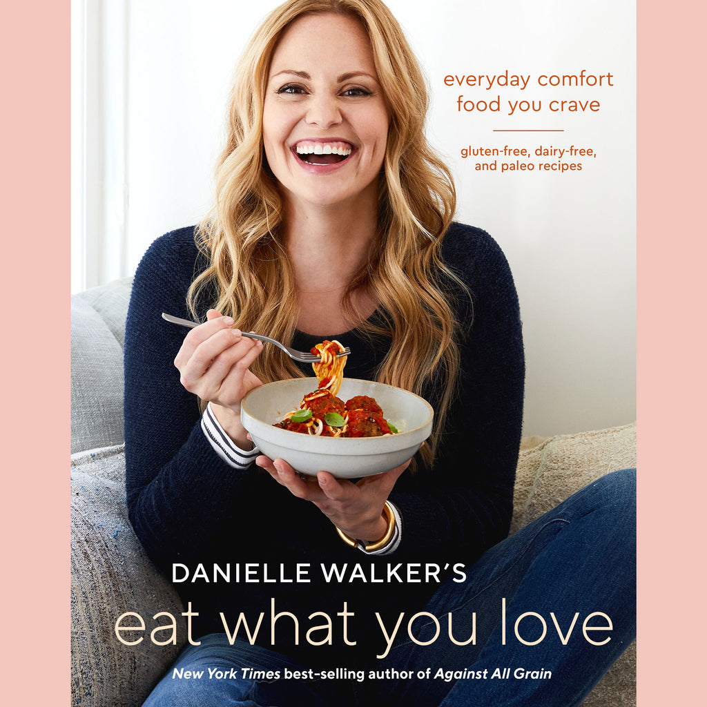 Danielle Walker's Eat What You Love: Everyday Comfort Food You Crave; Gluten-Free, Dairy-Free, and Paleo Recipes (Danielle Walker)