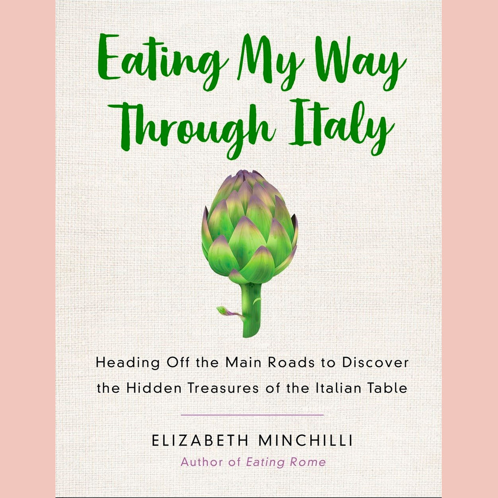 Eating My Way Through Italy: Heading Off the Main Roads to Discover the Hidden Treasures of the Italian Table (Elizabeth Minchilli)