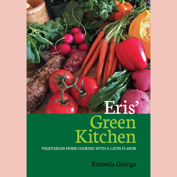 Eris' Green Kitchen, Vegetarian Home Cooking with a Latin Flavor (Erisbelia Garriga)