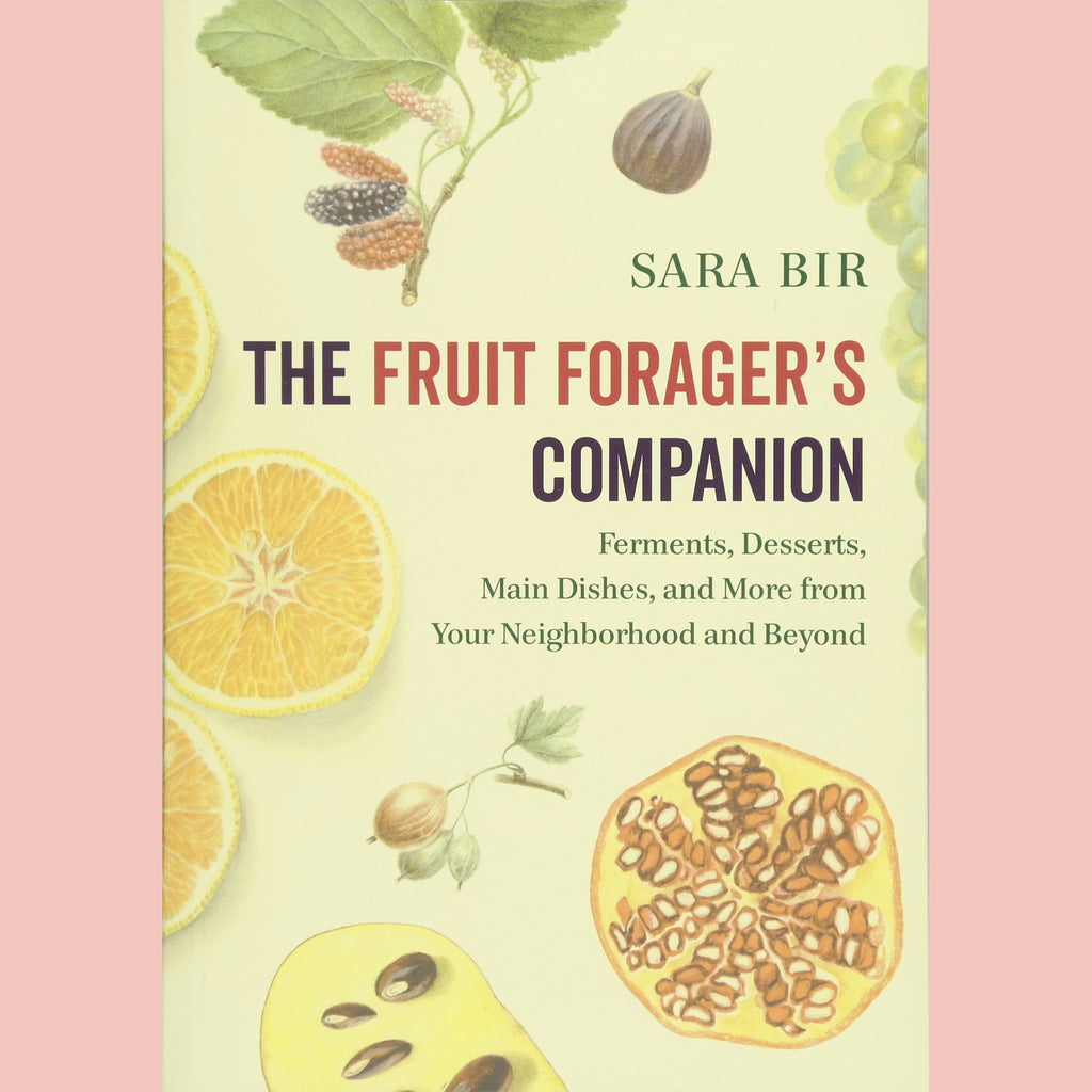 The Fruit Forager's Companion: Ferments, Desserts, Main Dishes, and More from Your Neighborhood and Beyond (Sara Bir)