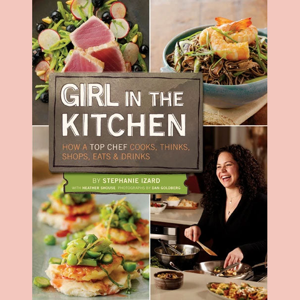 Girl in the Kitchen: How a Top Chef Cooks, Thinks, Shops, Eats and Drinks (Stephanie Izard, Heather Shouse)