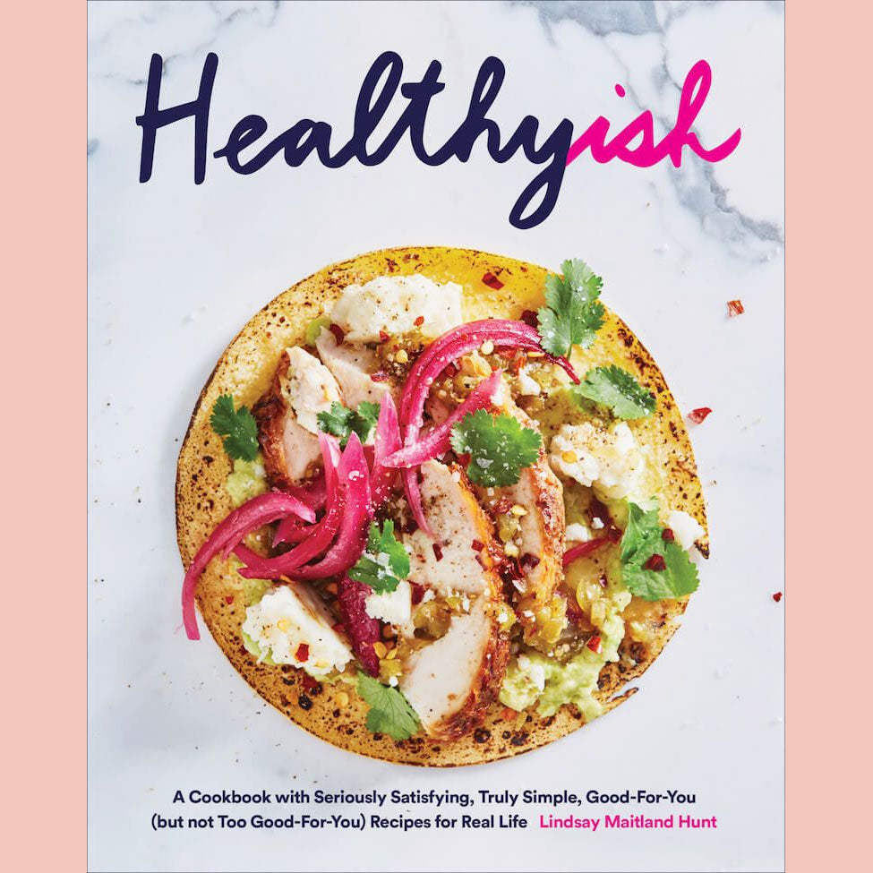 Healthyish: A Cookbook with Seriously Satisfying, Truly Simple, Good-For-You (but not too Good-For-You) Recipes for Real Life (Lindsay Maitland Hunt)