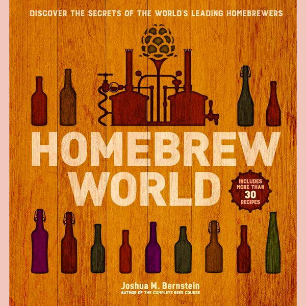 Homebrew World: Discover the Secrets of the World's Leading Homebrewers ( Joshua M. Bernstein)