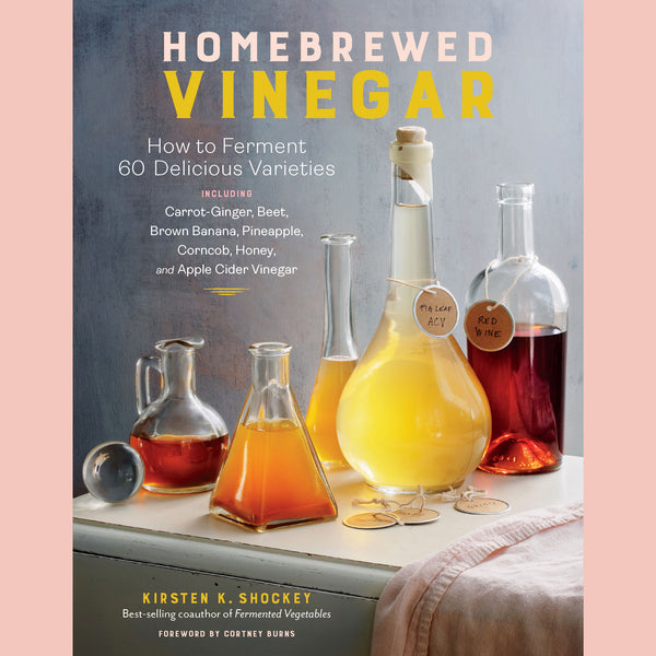 Preorder: Homebrewed Vinegar: How to Ferment 60 Delicious Varieties, Including Carrot-Ginger, Beet, Brown Banana, Pineapple, Corncob, Honey, and Apple Cider Vinegar (Kirsten Shockey)