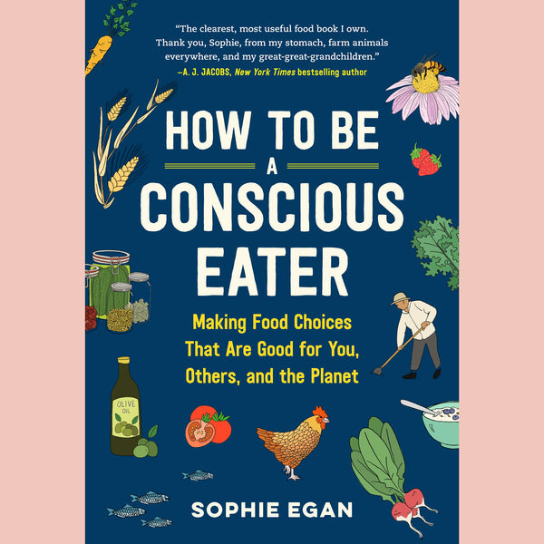 How to Be a Conscious Eater: Making Food Choices that are Good For You, Others, and the Planet (Sophie Egan)