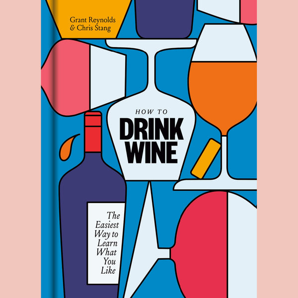 How to Drink Wine: The Easiest Way to Learn What You Like (Grant Reynolds, Chris Stang)
