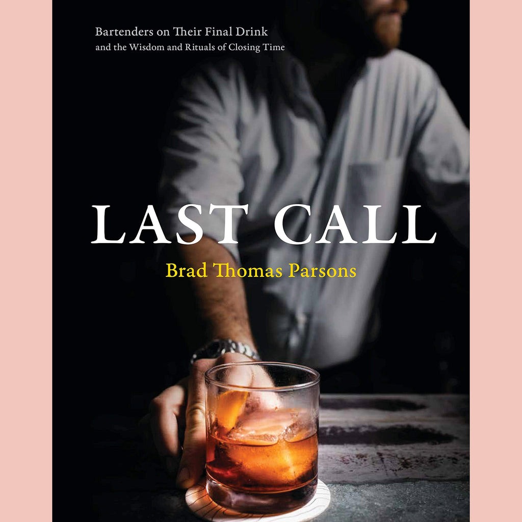 Last Call: Bartenders on Their Final Drink and the Wisdom and Rituals of Closing Time (Brad Thomas Parsons)