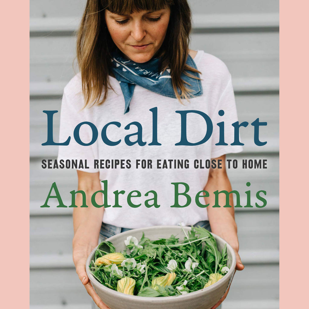 Local Dirt: Seasonal Recipes for Eating Close to Home (Andrea Bemis)