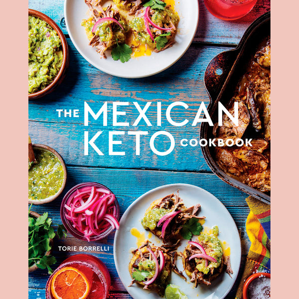 The Mexican Keto Cookbook: Authentic, Big-Flavor Recipes for Health and Longevity (Torie Borrelli)