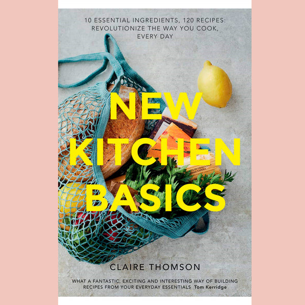 New Kitchen Basics: 10 Essential Ingredients, 120 Recipes: Revolutionize the Way You Cook, Every Day (Claire Thomson)