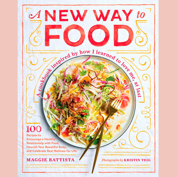 A New Way to Food: 100 Recipes to Encourage a Healthy Relationship with Food, Nourish Your Beautiful Body, and Celebrate Real Wellness for Life (Maggie Battista)