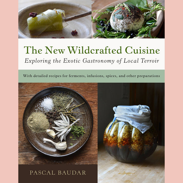 The New Wildcrafted Cuisine: Exploring the Exotic Gastronomy of Local Terroir (Pascal Baudar)