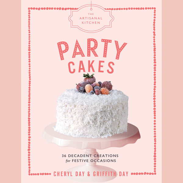 The Artisanal Kitchen: Party Cakes: 36 Decadent Creations for Festive Occasions (Griffith Day, Cheryl Day)