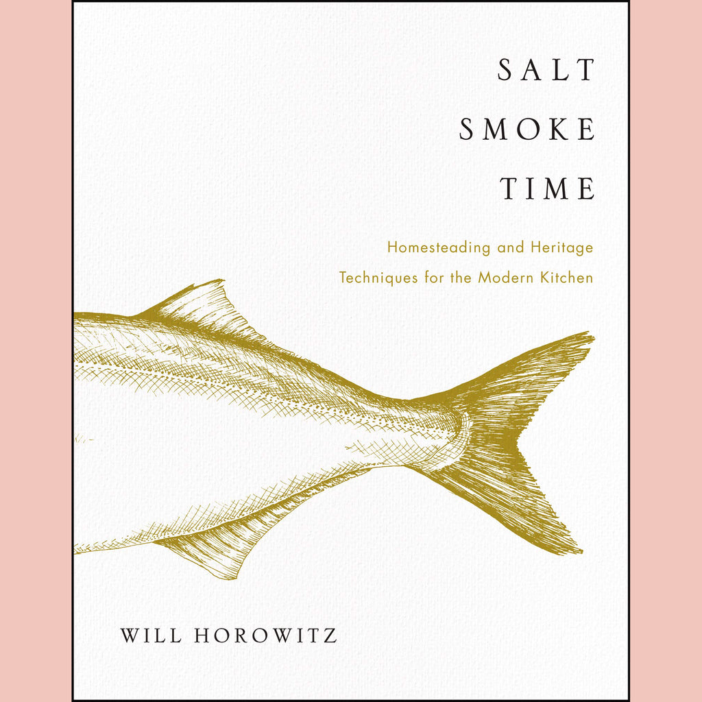 Salt Smoke Time: Homesteading and Heritage Techniques for the Modern Kitchen (Will Horowitz, Marisa Dobson, Julie Horowitz)