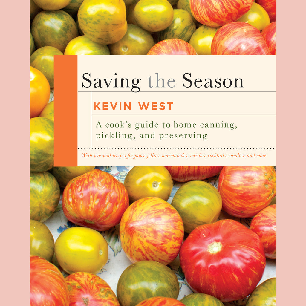 Saving the Season: A Cook's Guide to Home Canning, Pickling, and Preserving (Kevin West)