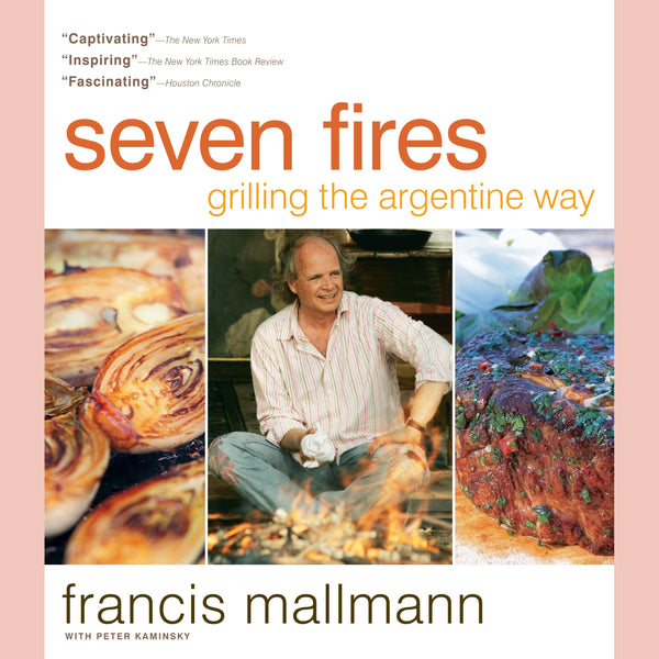 Seven Fires: Grilling the Argentine Way (Francis Mallman, Peter Kaminsky)