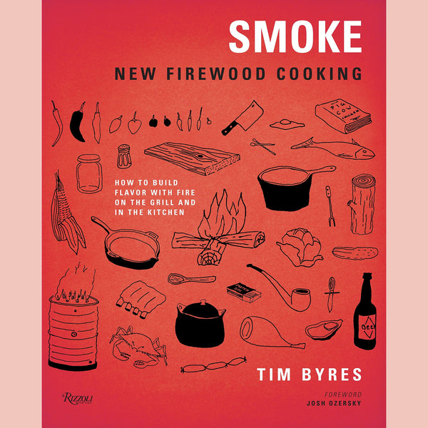 Smoke: New Firewood Cooking: How To Build Flavor with Fire on the Grill and in the Kitchen (Tim Byres)