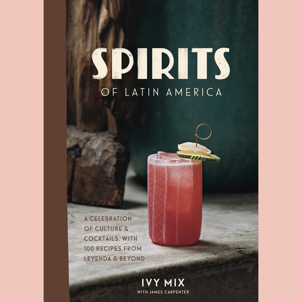 Spirits of Latin America: A Celebration of Culture & Cocktails, with 100 Recipes from Leyenda & Beyond (Ivy Mix)