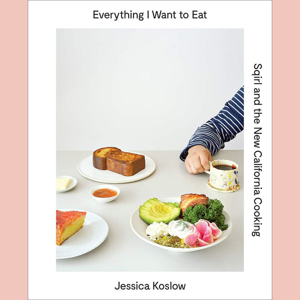 Everything I Want to Eat: Sqirl and the New California Cooking (Jessica Koslow)