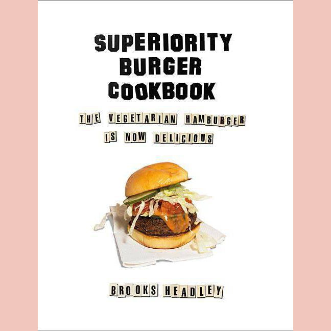 Superiority Burger Cookbook: The Vegetarian Hamburger Is Now Delicious (Brooks Headley)
