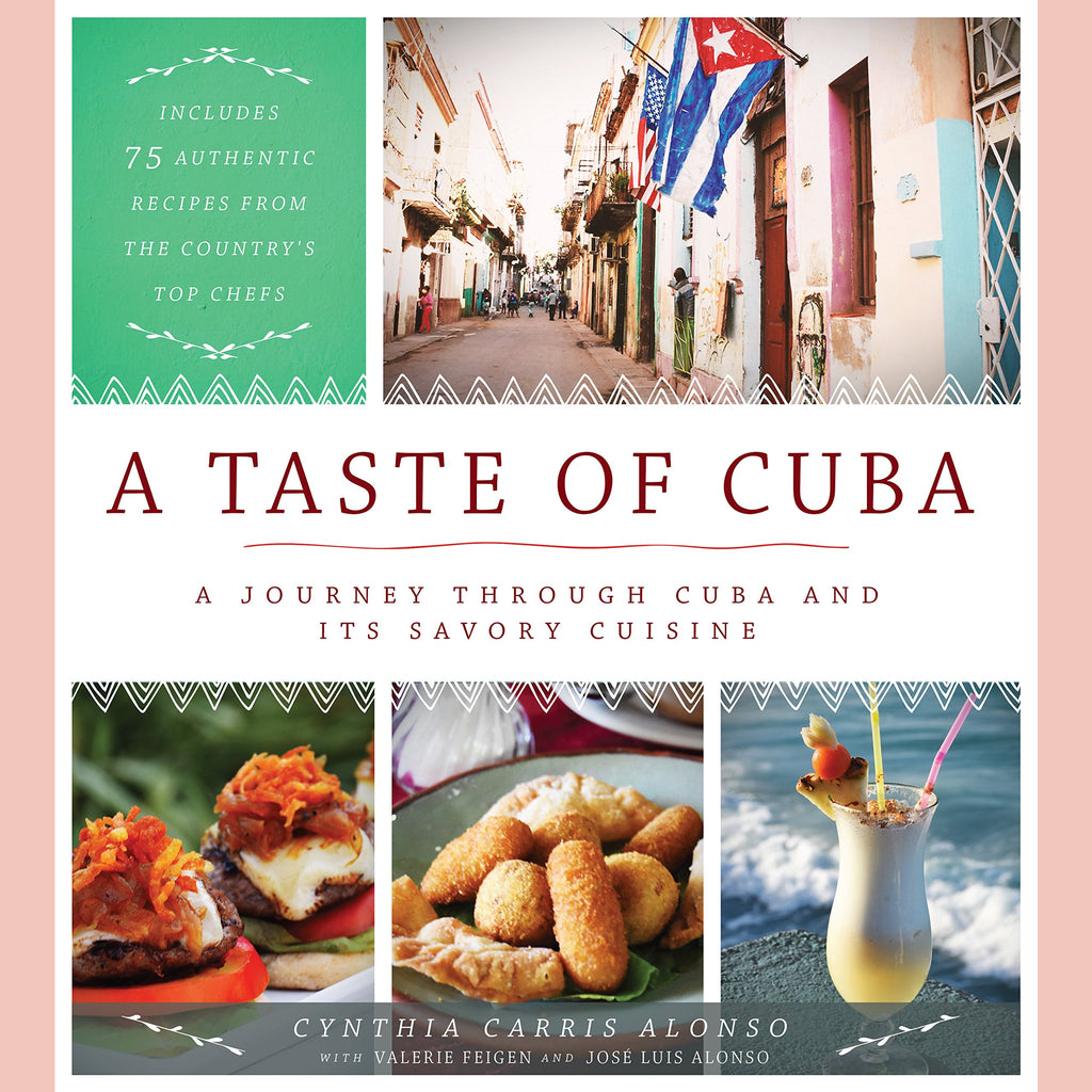 SALE: A Taste of Cuba: A Journey Through Cuba and Its Savory Cuisine, Includes 75 Authentic Recipes from the Country's Top Chefs (Cynthia Carris Alonso)