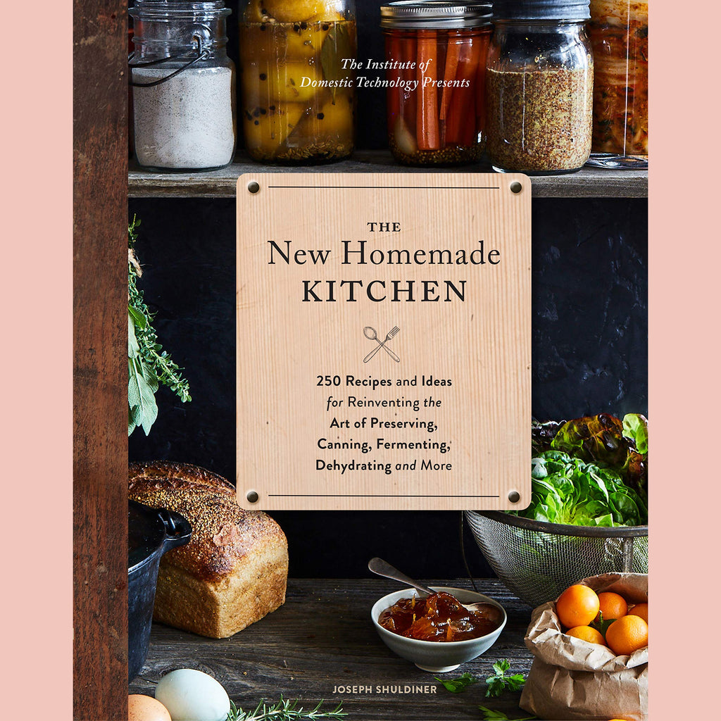 The New Homemade Kitchen: 250 Recipes and Ideas for Reinventing the Art of Preserving, Canning, Fermenting, Dehydrating, and More (Joseph Shuldiner)