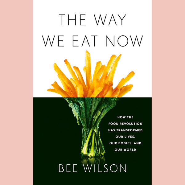 The Way We Eat Now: How the Food Revolution Has Transformed Our Lives, Our Bodies, and Our World (Bee Wilson)