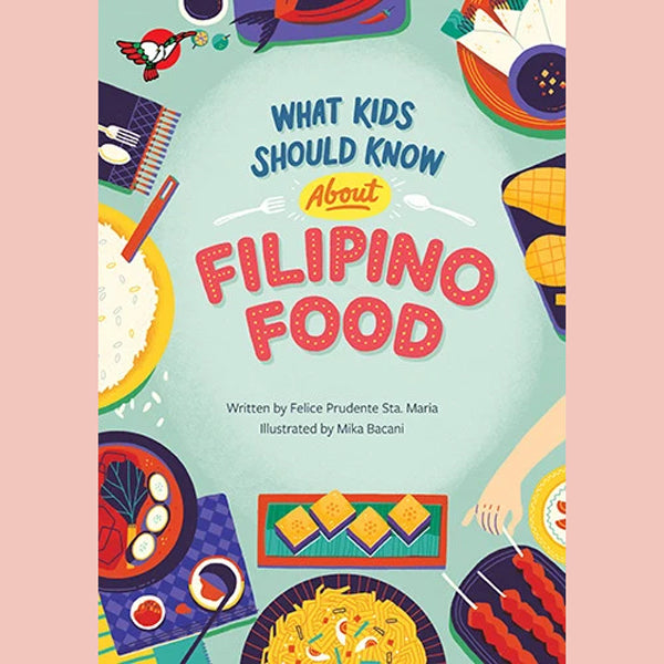 What Kids Should Know About Filipino Food (Felice Prudente Sta. Maria, illustrated by Mika Bacani)