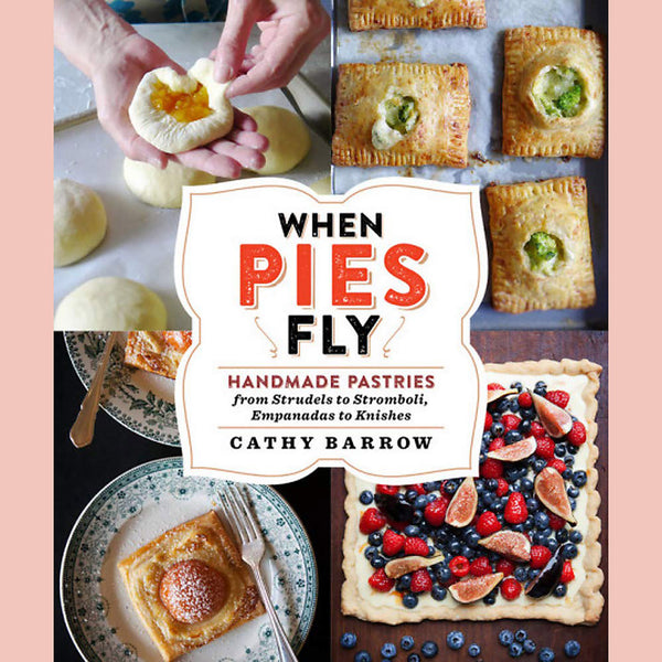 When Pies Fly: Handmade Pastries From Strudels to Stromboli, Empanadas to Knishes (Cathy Barrow)