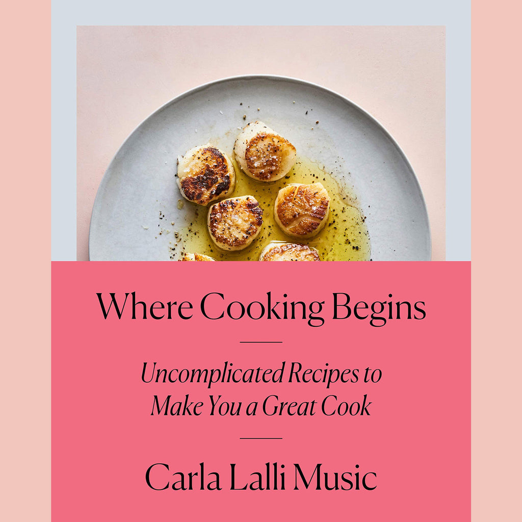 Where Cooking Begins: Uncomplicated Recipes to Make You a Great Cook (Carla Lalli Music)