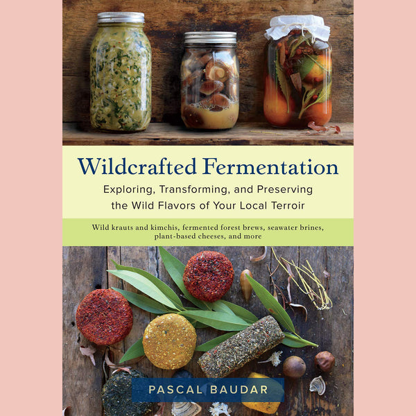 Wildcrafted Fermentation: Exploring, Transforming, and Preserving the Wild Flavors of Your Local Terroir (Pascal Baudar)