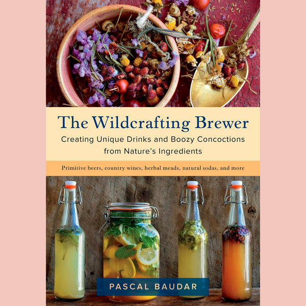 The Wildcrafting Brewer: Creating Unique Drinks and Boozy Concoctions from Nature's Ingredients (Pascal Baudar)