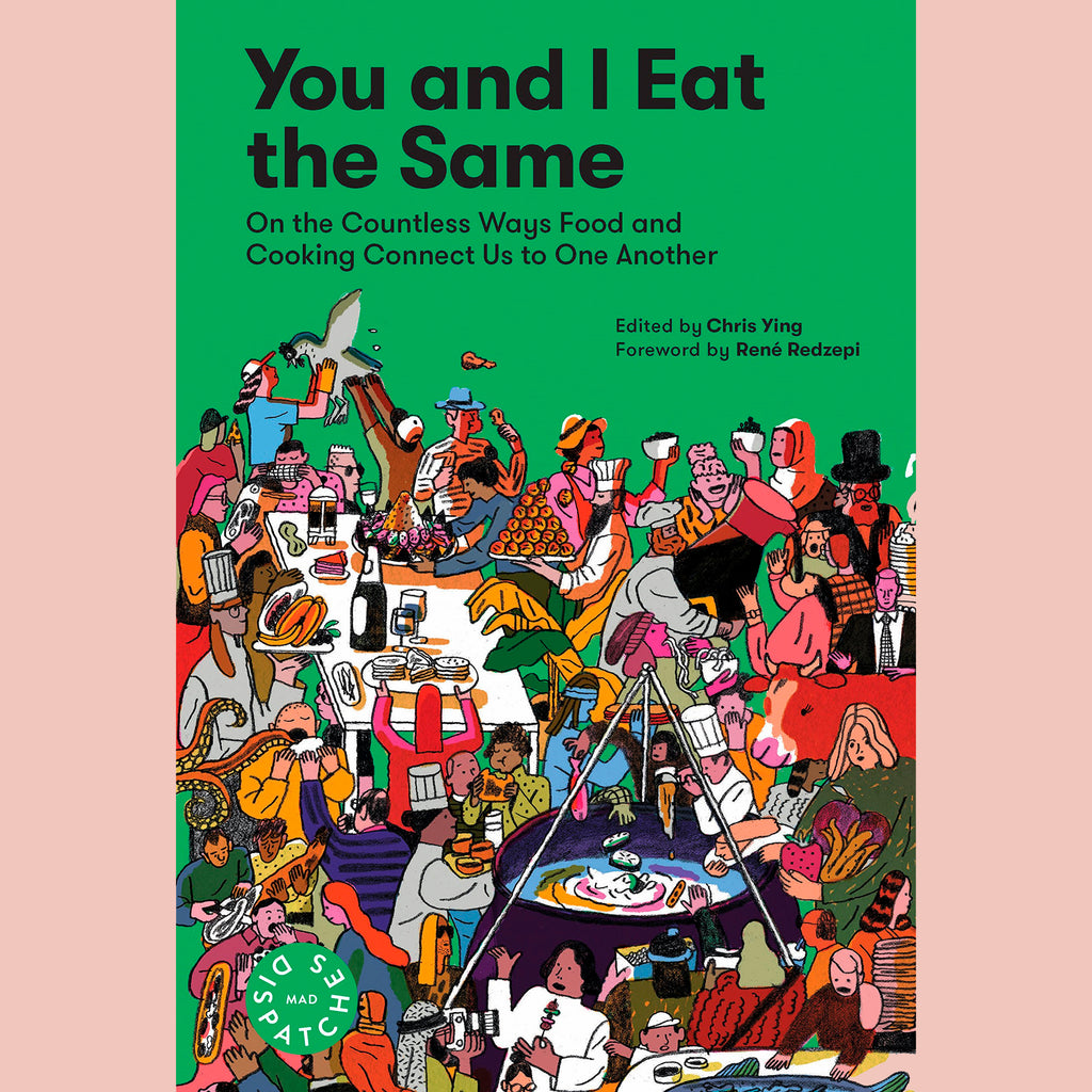 You and I Eat the Same: On the Countless Ways Food and Cooking Connect Us to One Another: MAD Dispatches, Volume 1 (Edited by Chris Ying)