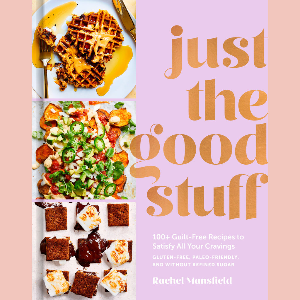 Just the Good Stuff: 100+ Guilt-Free Recipes to Satisfy All Your Cravings: A Cookbook (Rachel Mansfield)