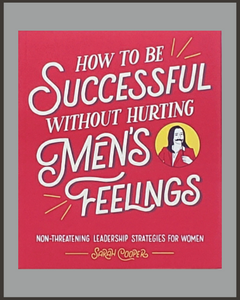 How To Be Successful Without Hurting Men's Feelings-Sarah Cooper