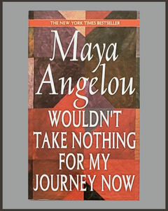 Wouldn't Take Nothing For My Journey Now-Maya Angleou