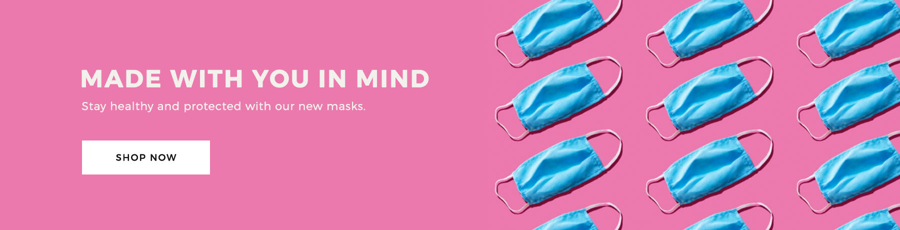 COMING SOON! Made with you in Mind Stay healthy and protected with our new masks.