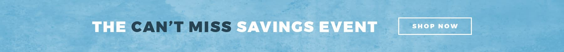 THE CAN'T MISS SAVINGS EVENT  - SHOP NOW