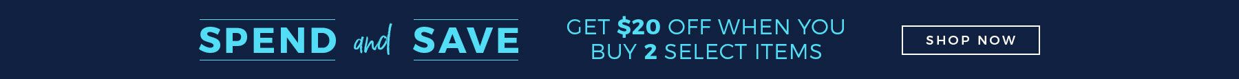 SPEND AND SAVE: GET $20 OFF WHEN YOU BUY 2 SELECT ITEMS  - SHOP NOW