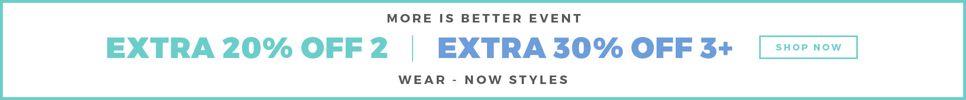 MORE IS BETTER EVENT EXTRA 20% OFF 2 EXTRA 30% OFF 3+ WEAR - NOW STYLES