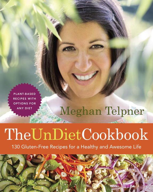 The UnDiet Cookbook: 130 Gluten-Free Recipes for a Healthy and Awesome Life